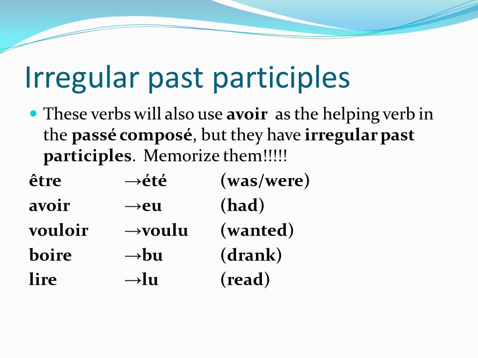 Irregular past participles These verbs will also use avoir as the helping verb in the passé composé, but they have irregular past participles. Memoriz