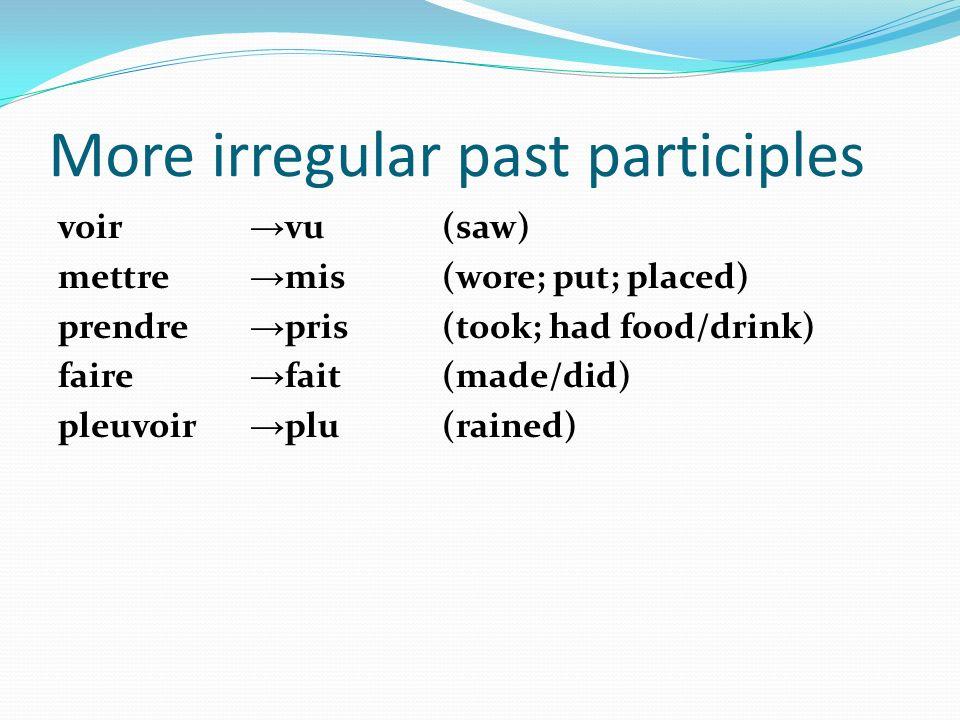 More irregular past participles voir vu(saw) mettre mis(wore; put; placed) prendre pris(took; had food/drink) faire fait(made/did) pleuvoir plu(rained