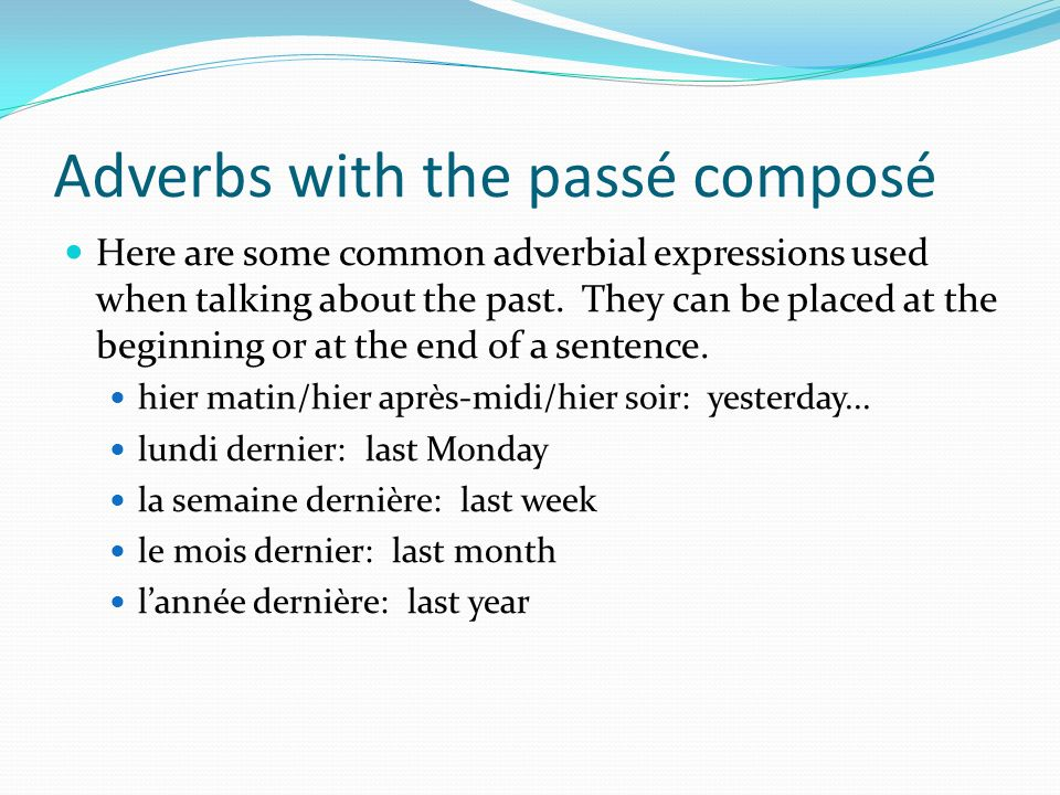 Adverbs with the passé composé Here are some common adverbial expressions used when talking about the past. They can be placed at the beginning or at