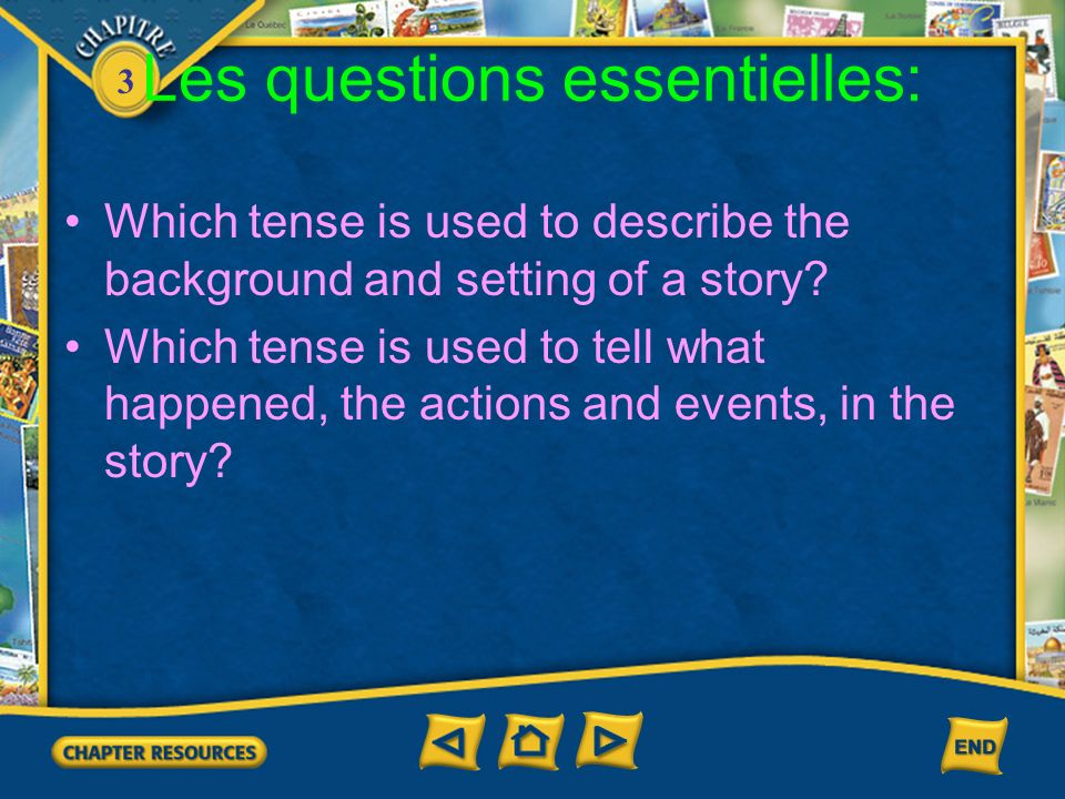 3 Les questions essentielles: Which tense is used to describe the background and setting of a story? Which tense is used to tell what happened, the ac