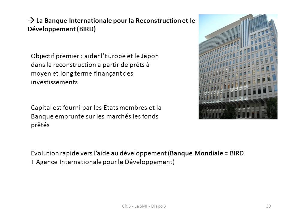 Ch.3 - Le SMI - Diapo 330 La Banque Internationale pour la Reconstruction et le Développement (BIRD) Objectif premier : aider lEurope et le Japon dans