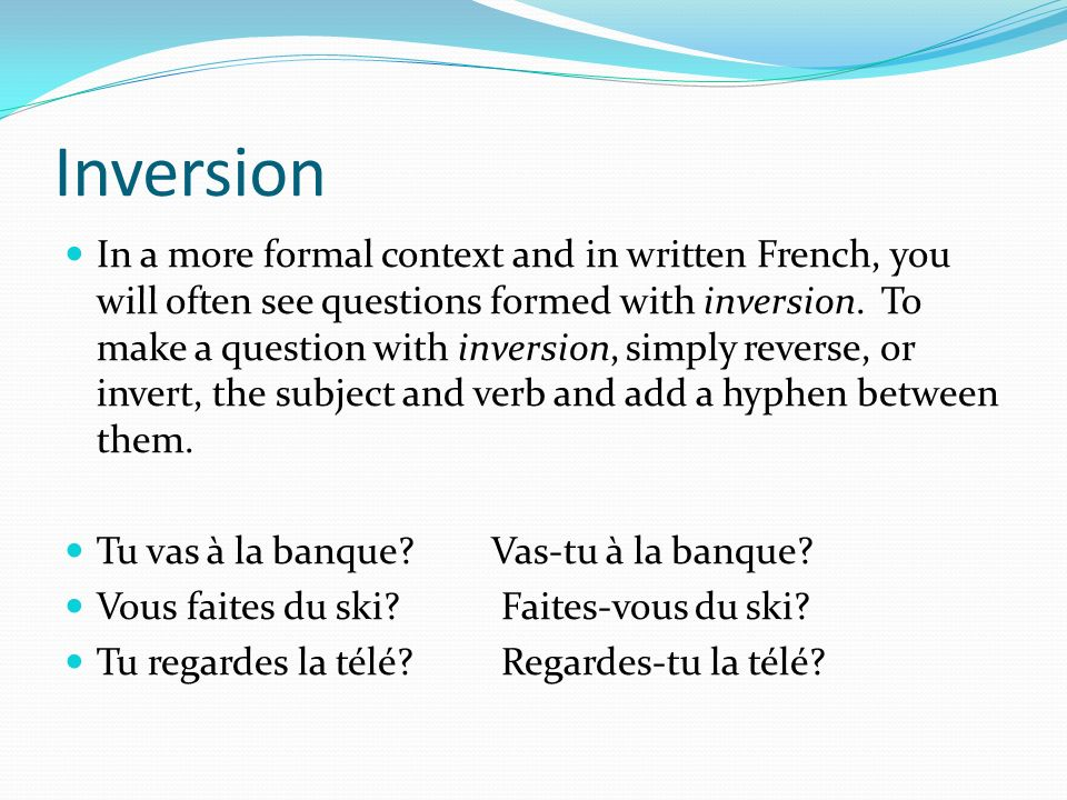 Inversion In a more formal context and in written French, you will often see questions formed with inversion. To make a question with inversion, simpl