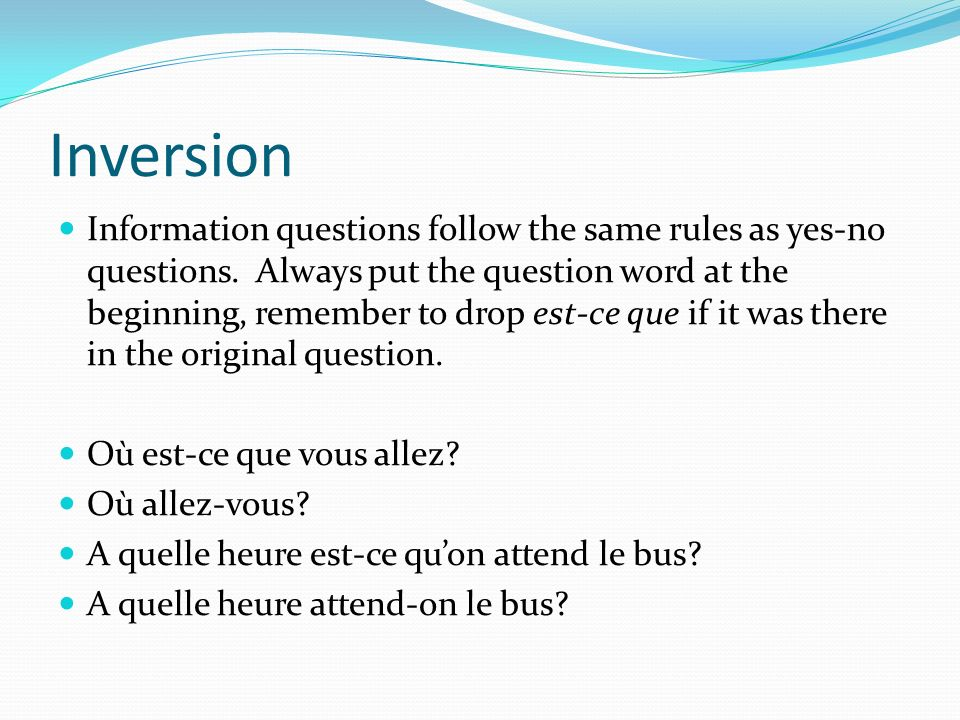Inversion Information questions follow the same rules as yes-no questions. Always put the question word at the beginning, remember to drop est-ce que