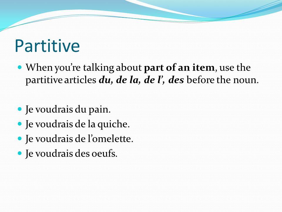 Partitive When youre talking about part of an item, use the partitive articles du, de la, de l, des before the noun. Je voudrais du pain. Je voudrais