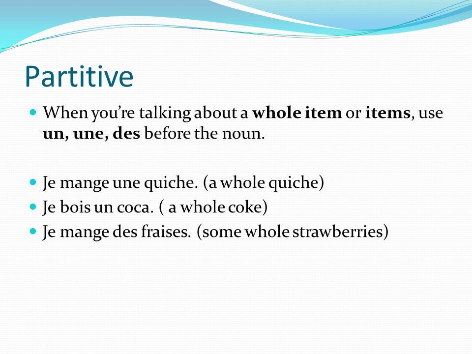 Partitive When youre talking about a whole item or items, use un, une, des before the noun. Je mange une quiche. (a whole quiche) Je bois un coca. ( a