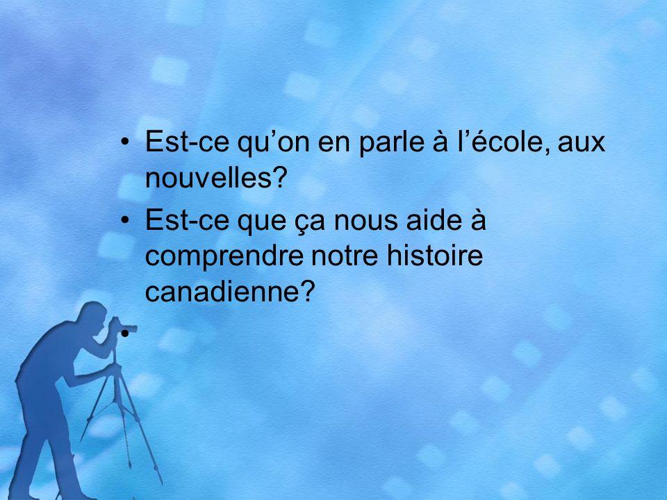 Est-ce quon en parle à lécole, aux nouvelles? Est-ce que ça nous aide à comprendre notre histoire canadienne?