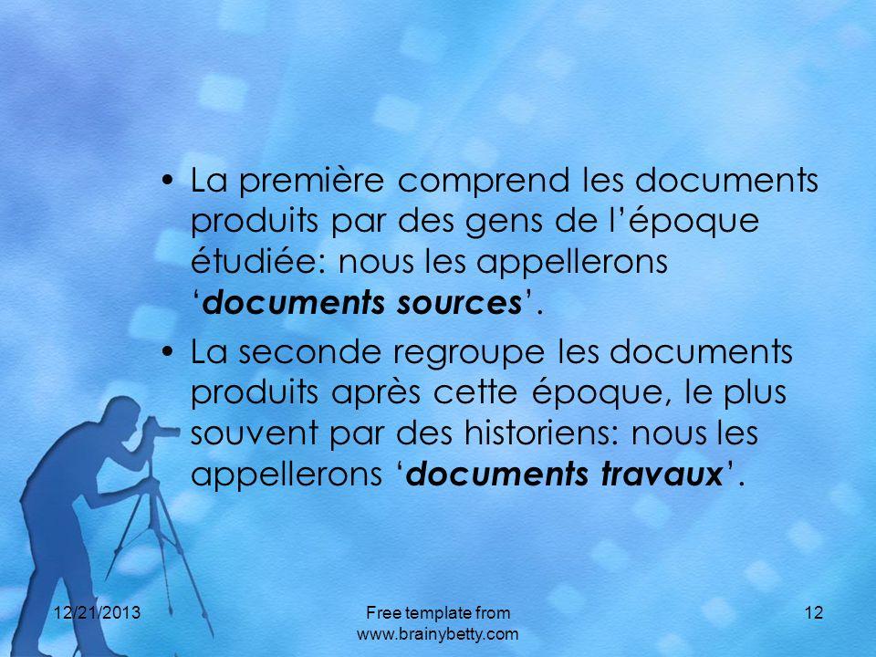 12/21/2013Free template from www.brainybetty.com 12 La première comprend les documents produits par des gens de lépoque étudiée: nous les appellerons documents sources.