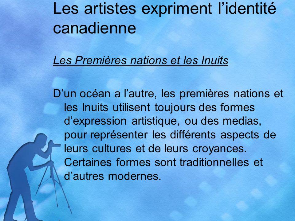 Les artistes expriment lidentité canadienne Les Premières nations et les Inuits Dun océan a lautre, les premières nations et les Inuits utilisent toujours des formes dexpression artistique, ou des medias, pour représenter les différents aspects de leurs cultures et de leurs croyances.