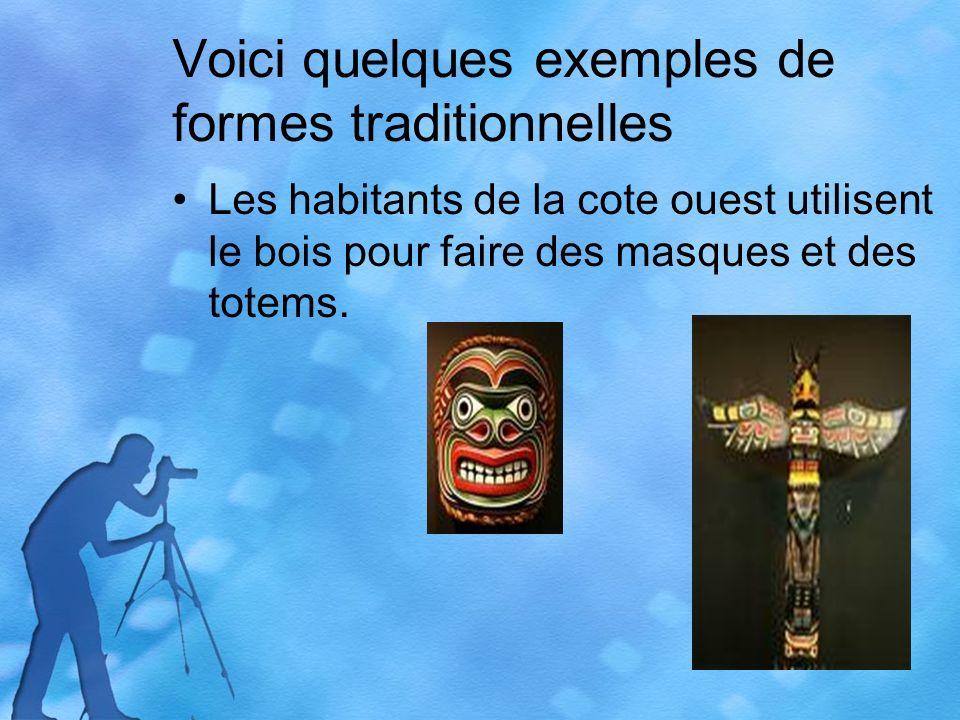 Voici quelques exemples de formes traditionnelles Les habitants de la cote ouest utilisent le bois pour faire des masques et des totems.