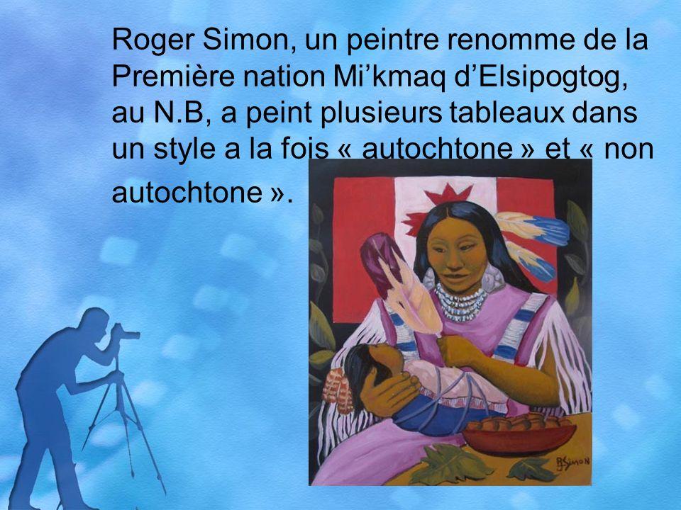 Roger Simon, un peintre renomme de la Première nation Mikmaq dElsipogtog, au N.B, a peint plusieurs tableaux dans un style a la fois « autochtone » et « non autochtone ».