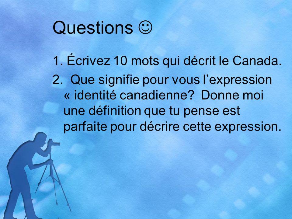 Questions 1. Écrivez 10 mots qui décrit le Canada. 2. Que signifie pour vous lexpression « identité canadienne? Donne moi une définition que tu pense