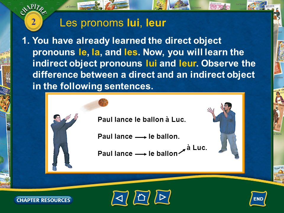 2 Les pronoms lui, leur In the preceding sentence, le ballon is the direct object because it is the direct receiver of the action of the verb.