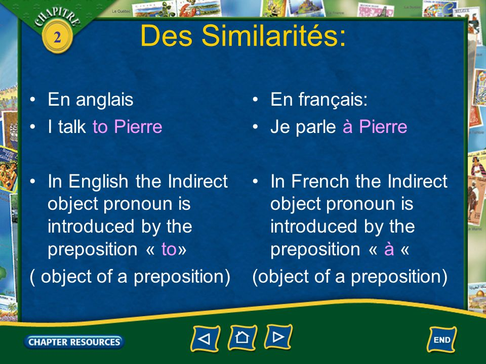 2 Des Différences: En anglais: The I.O pronoun replaces ONLY the noun, not the preposition: I talk to Pierre I talk to him Pronoun goes AFTER verb En français The I.O pronoun repalces BOTH the noun AND the preposition: Je parle à Pierre Je lui parle Pronoun goes BEFORE verb