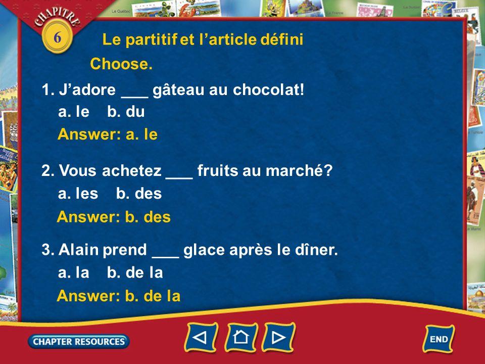 6 Le partitif et larticle défini Choose. Answer: a. le Answer: b. des 1. Jadore ___ gâteau au chocolat! a. le b. du 2. Vous achetez ___ fruits au marc