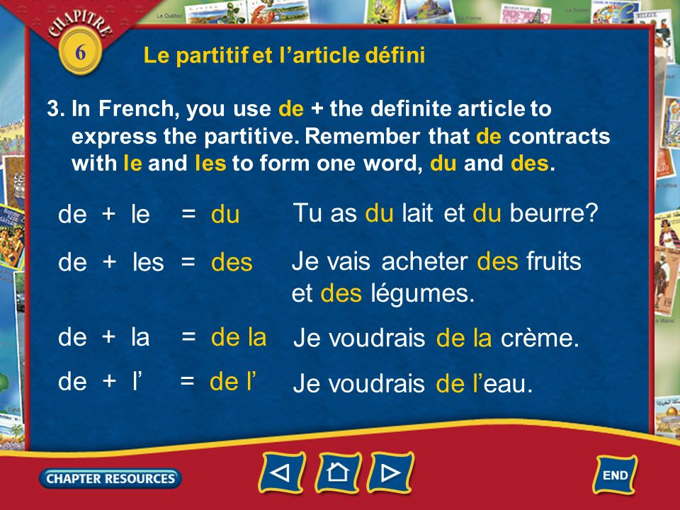 6 3. In French, you use de + the definite article to express the partitive. Remember that de contracts with le and les to form one word, du and des. L