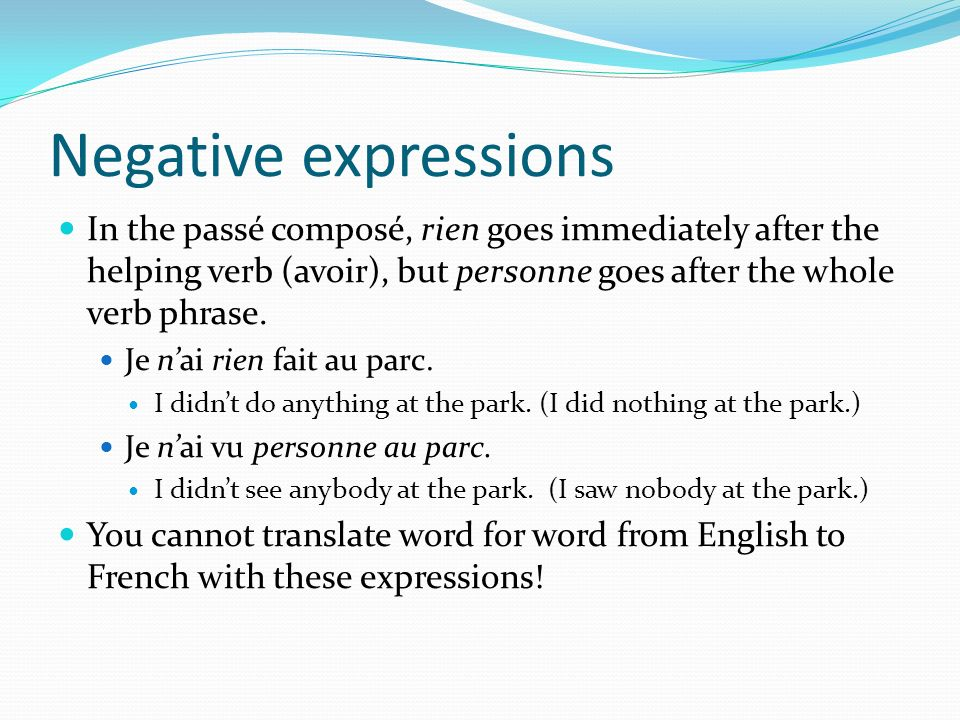 Negative expressions In the passé composé, rien goes immediately after the helping verb (avoir), but personne goes after the whole verb phrase. Je nai