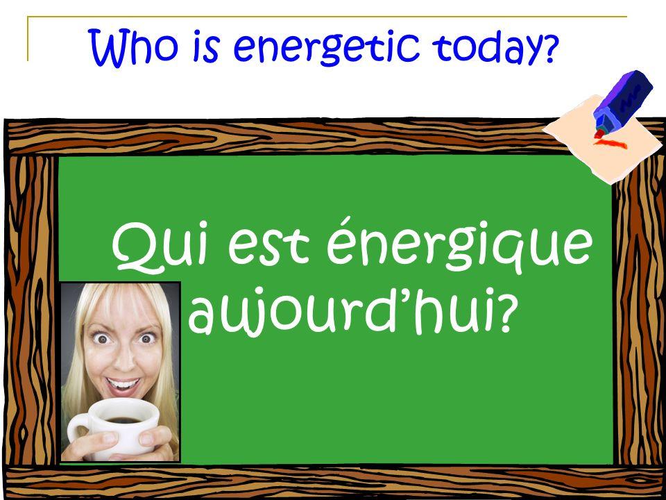 Who is energetic today? Qui est énergique aujourdhui?