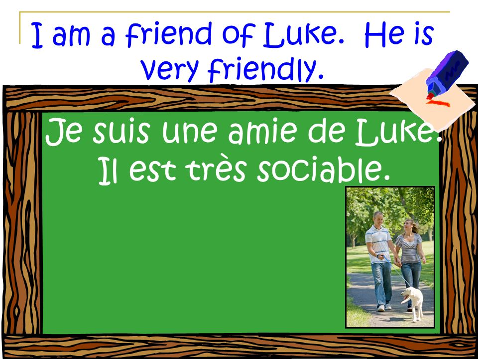 I am a friend of Luke. He is very friendly. Je suis une amie de Luke. Il est très sociable.