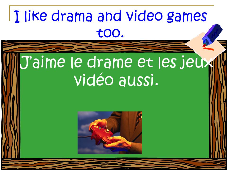 I like drama and video games too. Jaime le drame et les jeux vidéo aussi.