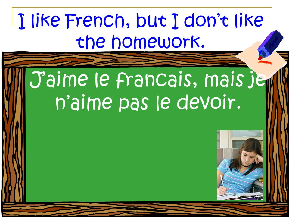 I like French, but I dont like the homework. Jaime le francais, mais je naime pas le devoir.