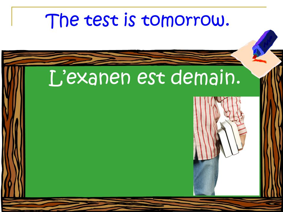 The test is tomorrow. Lexanen est demain.