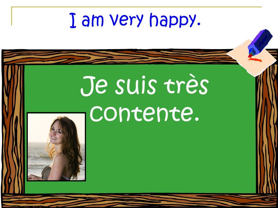 I am very happy. Je suis très contente.