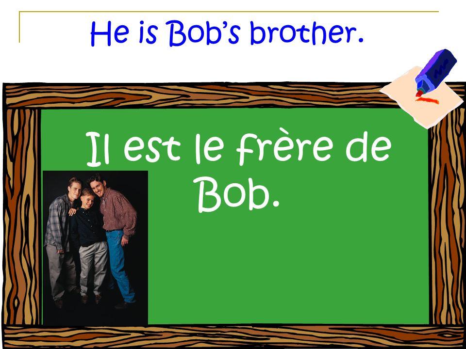 He is Bobs brother. Il est le frère de Bob.