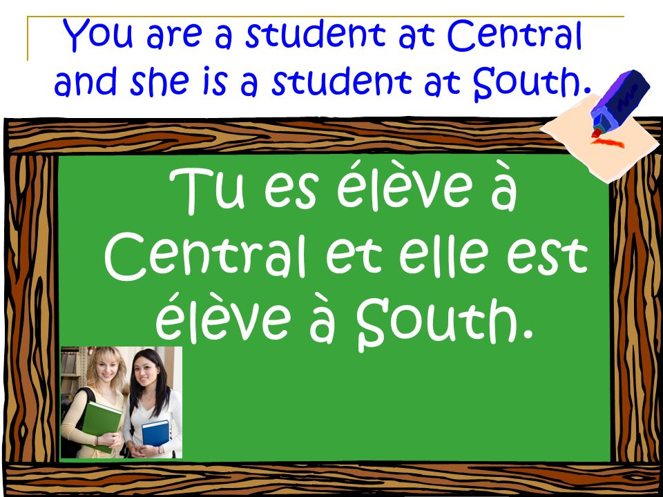 You are a student at Central and she is a student at South. Tu es élève à Central et elle est élève à South.