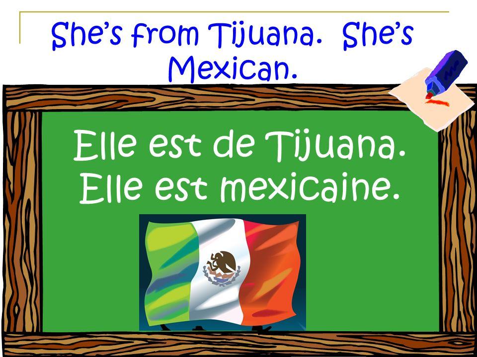Shes from Tijuana. Shes Mexican. Elle est de Tijuana. Elle est mexicaine.