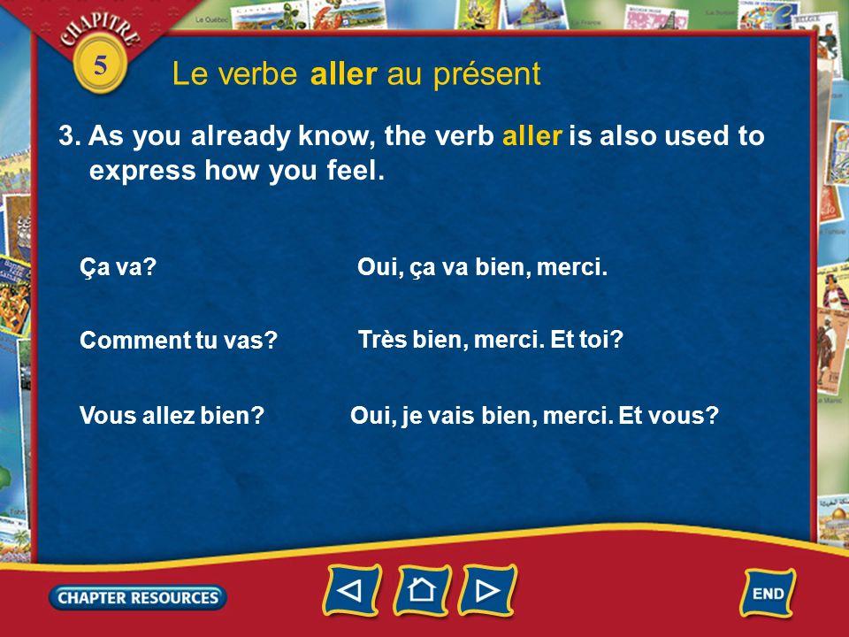 5 Le verbe aller au présent 3. As you already know, the verb aller is also used to express how you feel. Ça va? Oui, ça va bien, merci. Comment tu vas