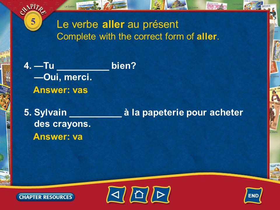 5 4. Tu __________ bien? Oui, merci. Le verbe aller au présent Complete with the correct form of aller. Answer: vas 5. Sylvain __________ à la papeter