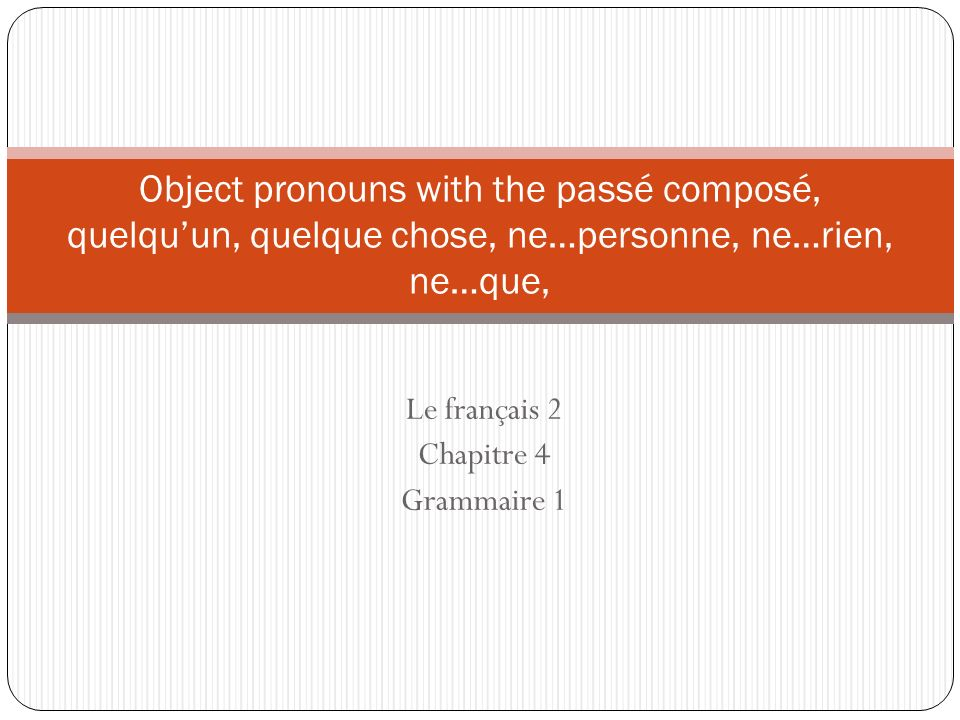 Object pronouns with the passé composé You already learned that direct and indirect object pronouns come before the conjugated verb.