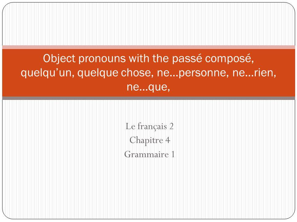 Le français 2 Chapitre 4 Grammaire 1 Object pronouns with the passé composé, quelquun, quelque chose, ne…personne, ne…rien, ne…que,