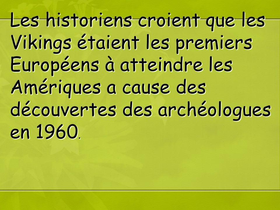 Les historiens croient que les Vikings étaient les premiers Européens à atteindre les Amériques a cause des découvertes des archéologues en 1960.