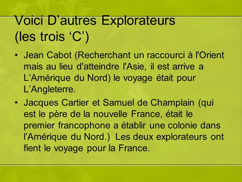 Voici Dautres Explorateurs (les trois C) Jean Cabot (Recherchant un raccourci à l Orient mais au lieu d atteindre l Asie, il est arrive a LAmérique du Nord) le voyage était pour LAngleterre.