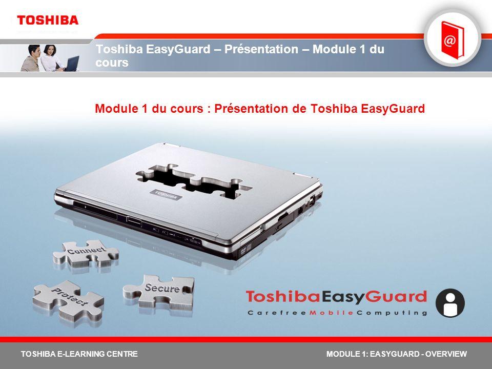 2 TOSHIBA E-LEARNING CENTREMODULE 1: EASYGUARD - OVERVIEW Module 1 - Objectifs Le module relatif à la présentation de Toshiba EasyGuard vise à atteindre quatre objectifs principaux identifier les caractéristiques du produit pour une informatique mobile performante définir Toshiba EasyGuard résumer ses trois avantages clés (sécurité, protection et connectivité) et ses trois éléments fondamentaux (Sécurisation, Protection et dépannage et Connectivité) démontrer le fonctionnement des ordinateurs portables Toshiba équipés des fonctions Toshiba EasyGuard 30 minutes environ suffisent pour compléter ce module.