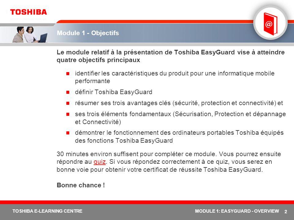 23 TOSHIBA E-LEARNING CENTREMODULE 1: EASYGUARD - OVERVIEW Toshiba EasyGuard dans le Tecra M3 Execute Disable Bit (XD-Bit) TPM (Trusted Platform Module, module de plate- forme sécurisée) Coque en alliage de magnésium Touche Assist Toshiba PC Diagnostic Tool ConfigFree Diversity Antenna Conception durable Tecra M3 : une informatique mobile fiable et sécurisée pour des professionnels exigeants Norme industrielle qui anticipe les attaques de virus et la saturation de la mémoire tampon Sécurité matérielle/logicielle aux normes industrielles Coque en alliage spécial assurant une robustesse à toute épreuve Accès à l aide d une simple touche aux services et à l assistance système.