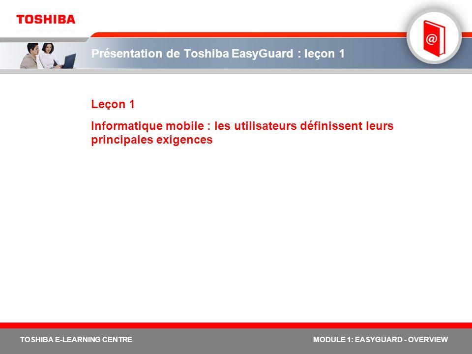 4 TOSHIBA E-LEARNING CENTREMODULE 1: EASYGUARD - OVERVIEW Les principales exigences envers l informatique mobile Définition des principales exigences envers l informatique mobile : En 2004, Toshiba a financé une étude sur la fiabilité et la durabilité des fonctions du produit, deux caractéristiques qui intéressent principalement les utilisateurs en entreprise.