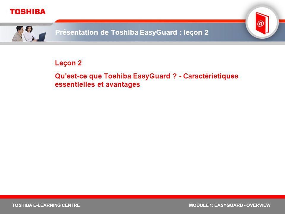 20 TOSHIBA E-LEARNING CENTREMODULE 1: EASYGUARD - OVERVIEW Toshiba EasyGuard, l informatique mobile en toute tranquillité Avec Toshiba EasyGuard, vous pouvez compter sur une sécurisation renforcée des données une protection avancée des systèmes une connectivité facile En intégrant des technologies de connectivité et de sécurité optimales, Toshiba propose des utilitaires logiciels avancés et des dispositifs anti- accidents pour linformatique mobile en toute tranquillité.