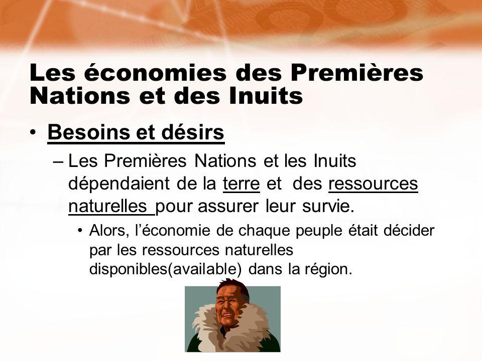 Les économies des Premières Nations et des Inuits Besoins et désirs –Les Premières Nations et les Inuits dépendaient de la terre et des ressources nat