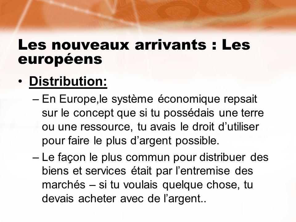 Les nouveaux arrivants : Les européens Distribution: –En Europe,le système économique repsait sur le concept que si tu possédais une terre ou une ress