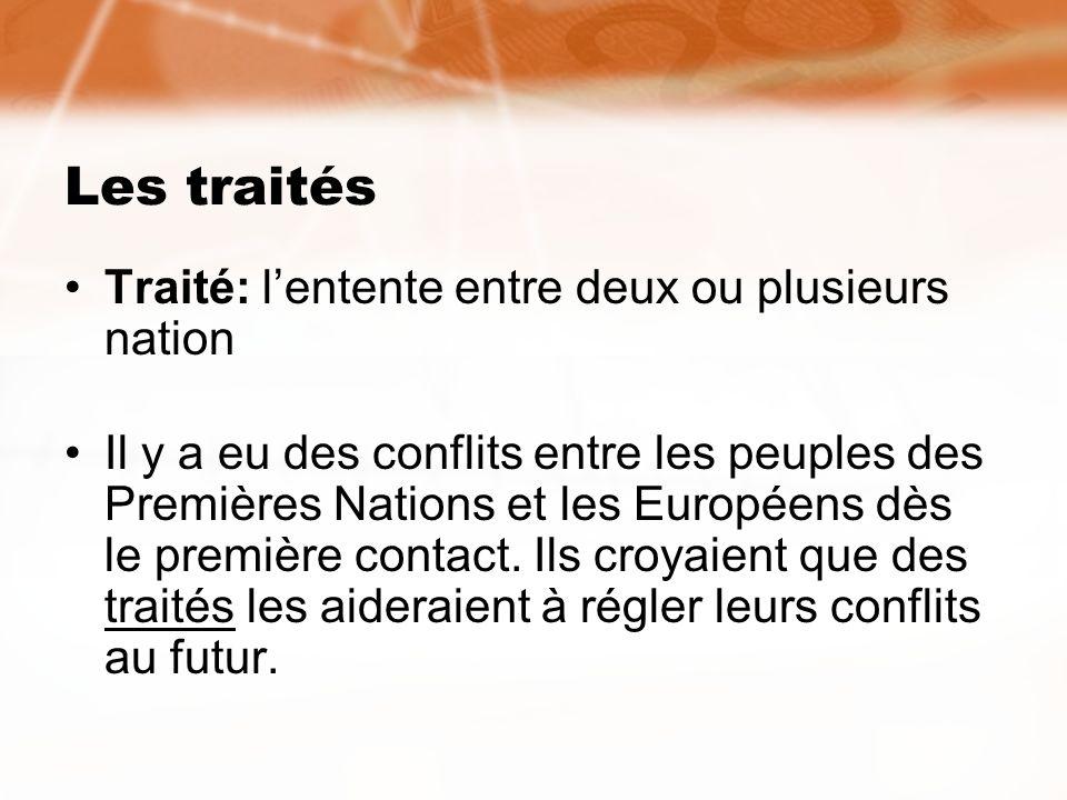 Les traités Traité: lentente entre deux ou plusieurs nation Il y a eu des conflits entre les peuples des Premières Nations et les Européens dès le pre