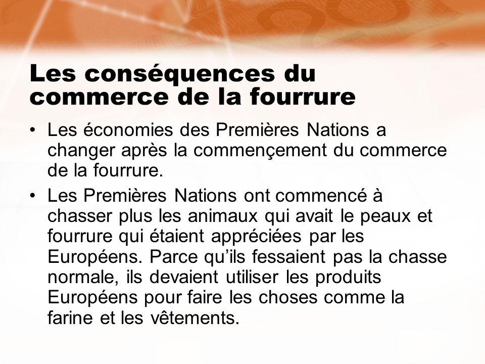 Les conséquences du commerce de la fourrure Les économies des Premières Nations a changer après la commençement du commerce de la fourrure. Les Premiè