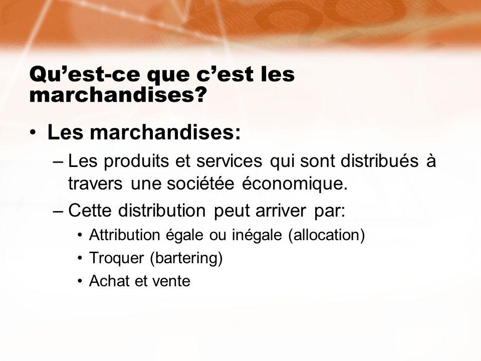Quest-ce que cest les marchandises? Les marchandises: –Les produits et services qui sont distribués à travers une sociétée économique. –Cette distribu