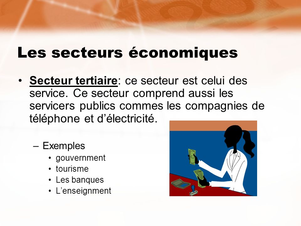 Les secteurs économiques Secteur quaternaire est le plus récent qui concerne principalement les idées et linformation (la recherche et développement) –Examples: Recherce scientifique Programmeurs dordinateurs
