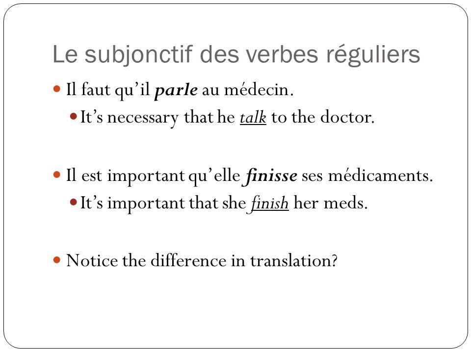 Le subjonctif des verbes réguliers Il faut quil parle au médecin. Its necessary that he talk to the doctor. Il est important quelle finisse ses médica