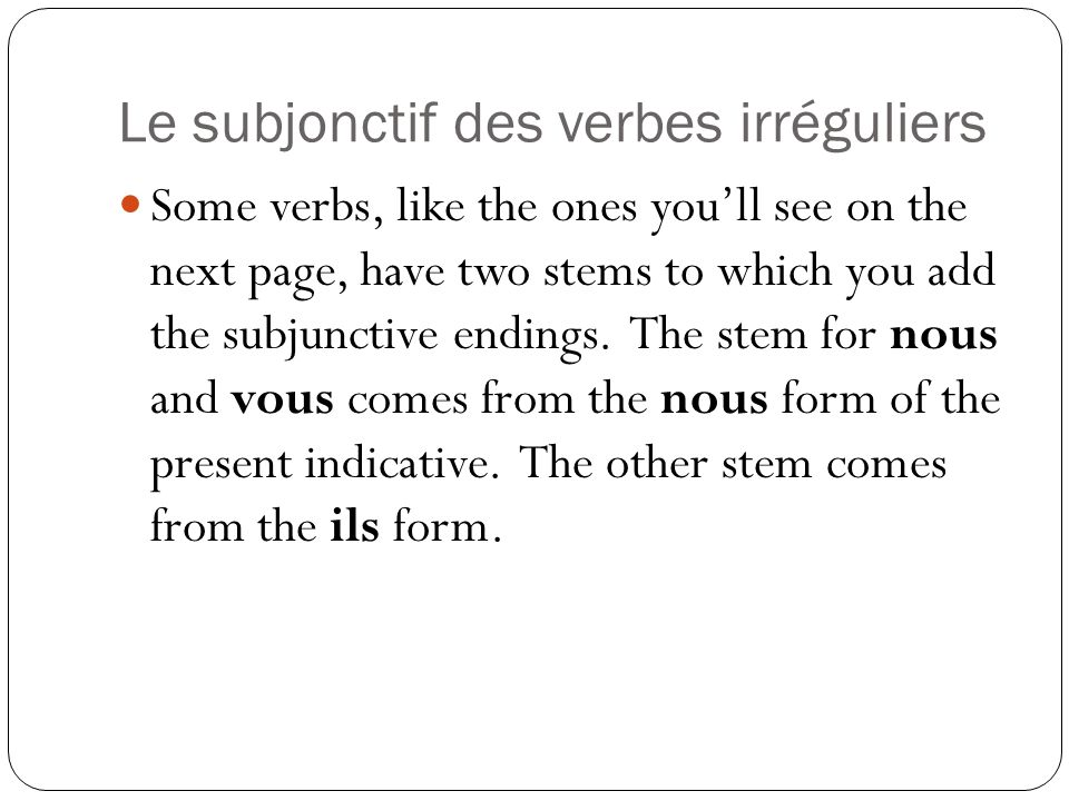 Le subjonctif des verbes irréguliers Some verbs, like the ones youll see on the next page, have two stems to which you add the subjunctive endings. Th