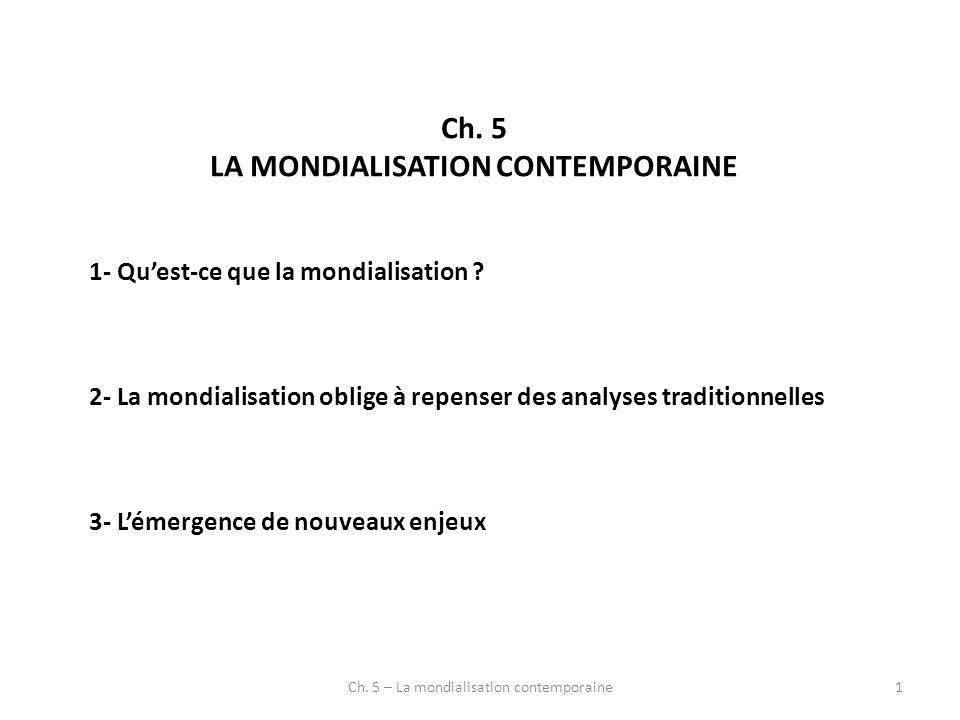 Ch. 5 LA MONDIALISATION CONTEMPORAINE 1- Quest-ce que la mondialisation ? 2- La mondialisation oblige à repenser des analyses traditionnelles 3- Lémer