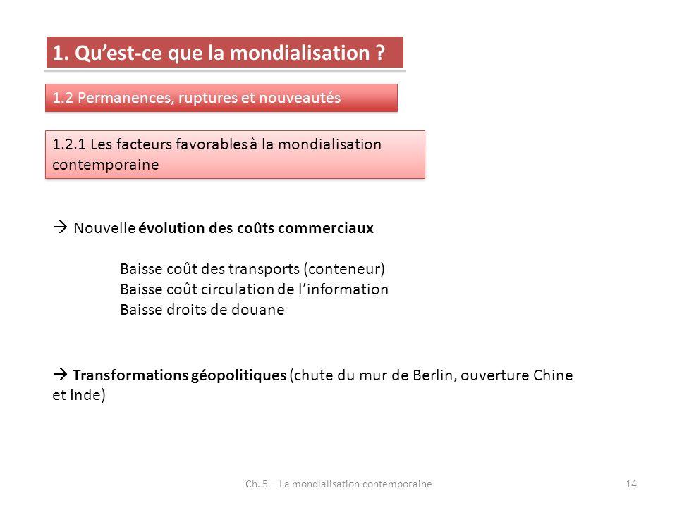 Ch. 5 – La mondialisation contemporaine14 1. Quest-ce que la mondialisation ? 1.2 Permanences, ruptures et nouveautés 1.2.1 Les facteurs favorables à