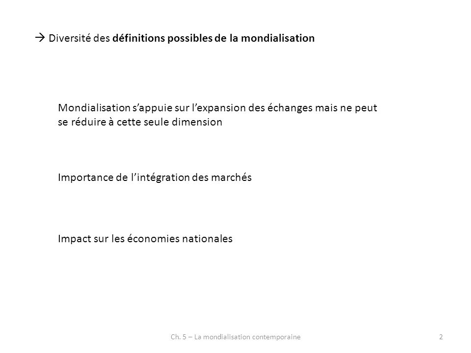 Diversité des définitions possibles de la mondialisation Mondialisation sappuie sur lexpansion des échanges mais ne peut se réduire à cette seule dime